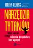 Książka Narzędzia tytanów. Taktyki, zwyczaje i nawyki milionerów, ikon popkultury i ludzi wybitnych / Timothy Ferriss