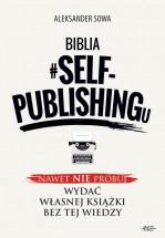 Książka Biblia #SELF-PUBLISHINGu. Nawet nie próbuj wydać własnej książki bez tej wiedzy! / Aleksander Sowa