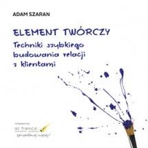 Audiobook Element twórczy. Techniki szybkiego budowania relacji z klientami / Adam Szaran