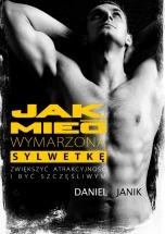 Ebook Jak mieć wymarzoną sylwetkę, zwiększyć atrakcyjność i być szczęśliwszym człowiekiem / Daniel Janik