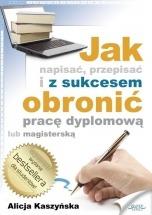 Ebook Jak napisać, przepisać i z sukcesem obronić pracę dyplomową? / Alicja Kaszyńska