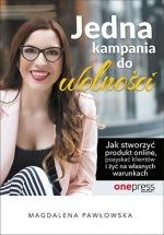 Książka Jedna kampania do wolności. Jak stworzyć produkt online, pozyskać klientów i żyć na własnych warunkach / Magdalena Pawłowska