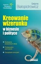 Ebook Kreowanie wizerunku w biznesie i polityce / Grażyna Białopiotrowicz