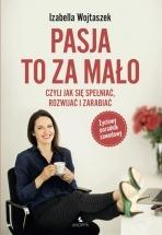 Książka Pasja to za mało - czyli jak się spełniać, rozwijać i zarabiać / Izabella Wojtaszek