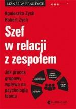 Książka Szef w relacji z zespołem. Jak proces grupowy wpływa na psychologię teamu / Agnieszka Zych, Robert Zych