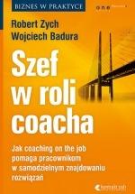 Książka Szef w roli coacha. Jak coaching on the job pomaga pracownikom w samodzielnym znajdowaniu rozwiązań / Wojciech Badura, Robert Zych