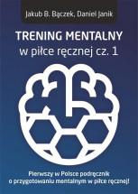 """Książka """"Trening mentalny w piłce ręcznej cz. 1. Pierwszy w Polsce podręcznik o przygotowaniu mentalnym w piłce ręcznej!"""" - Jakub B. Bączek, Daniel Janik"""