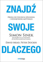 """Książka """"Znajdź swoje DLACZEGO. Droga do poczucia spełnienia i wewnętrznej motywacji"""" - Simon Sinek, David Mead, Peter Docker"""